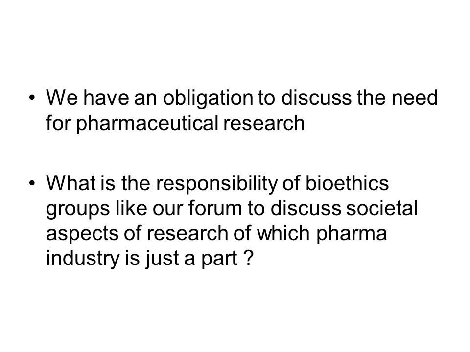 We have an obligation to discuss the need for pharmaceutical research What is the responsibility of bioethics groups like our forum to discuss societal aspects of research of which pharma industry is just a part