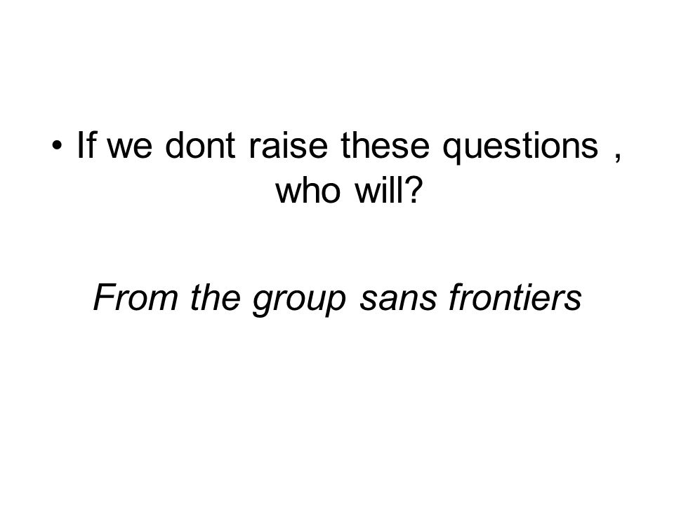 If we dont raise these questions, who will From the group sans frontiers