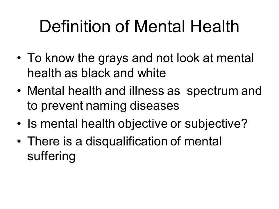 Definition of Mental Health To know the grays and not look at mental health as black and white Mental health and illness as spectrum and to prevent naming diseases Is mental health objective or subjective.