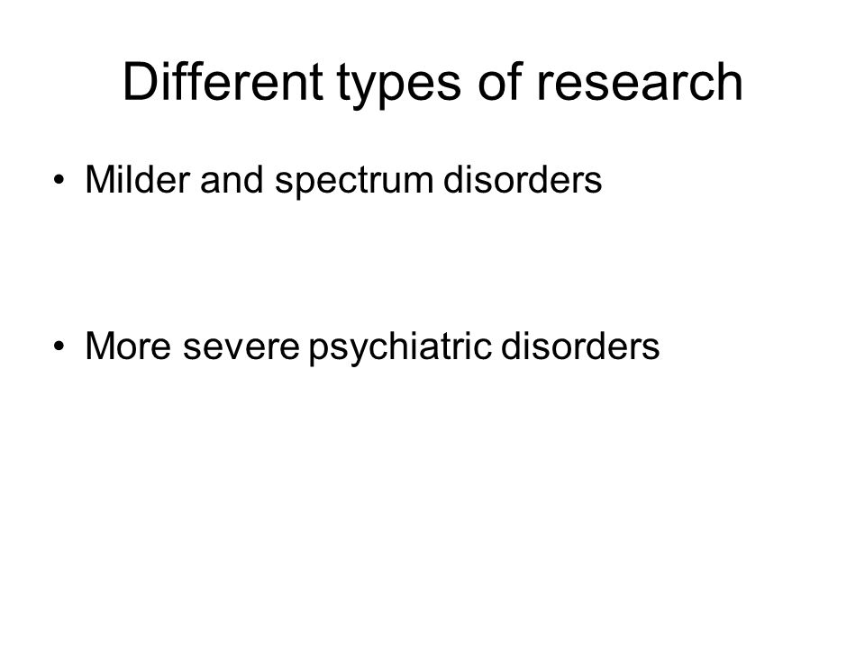 Different types of research Milder and spectrum disorders More severe psychiatric disorders