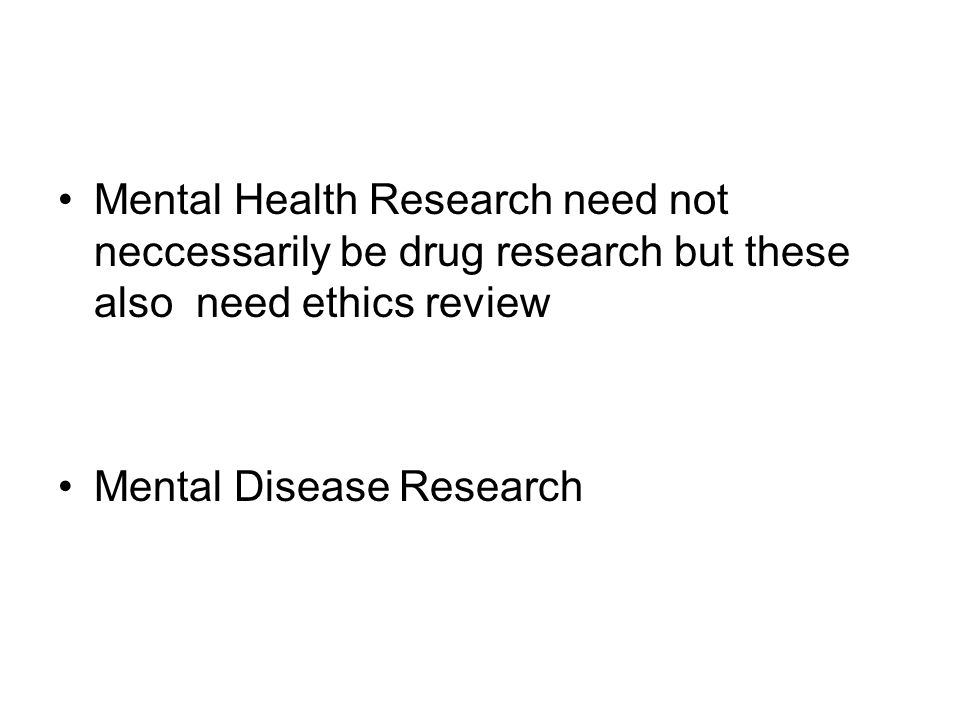 Mental Health Research need not neccessarily be drug research but these also need ethics review Mental Disease Research