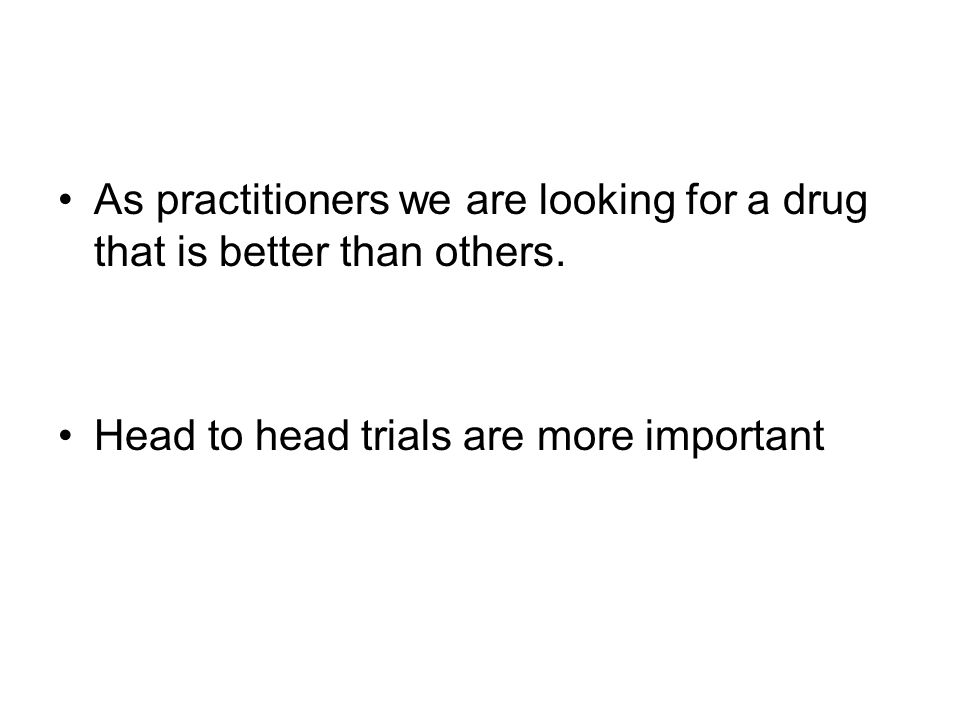 As practitioners we are looking for a drug that is better than others.