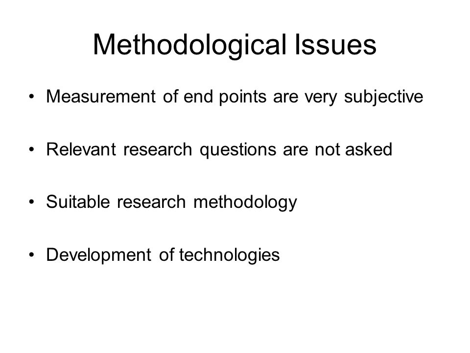 Methodological Issues Measurement of end points are very subjective Relevant research questions are not asked Suitable research methodology Development of technologies