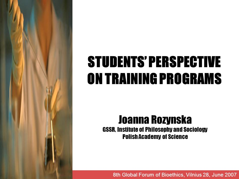 STUDENTS PERSPECTIVE ON TRAINING PROGRAMS Joanna Rozynska GSSR, Institute of Philosophy and Sociology Polish Academy of Science 8th Global Forum of Bioethics, Vilnius 28, June 2007