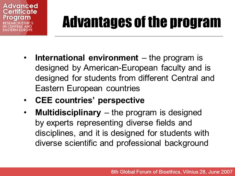 Advantages of the program International environment – the program is designed by American-European faculty and is designed for students from different Central and Eastern European countries CEE countries perspective Multidisciplinary – the program is designed by experts representing diverse fields and disciplines, and it is designed for students with diverse scientific and professional background 8th Global Forum of Bioethics, Vilnius 28, June 2007