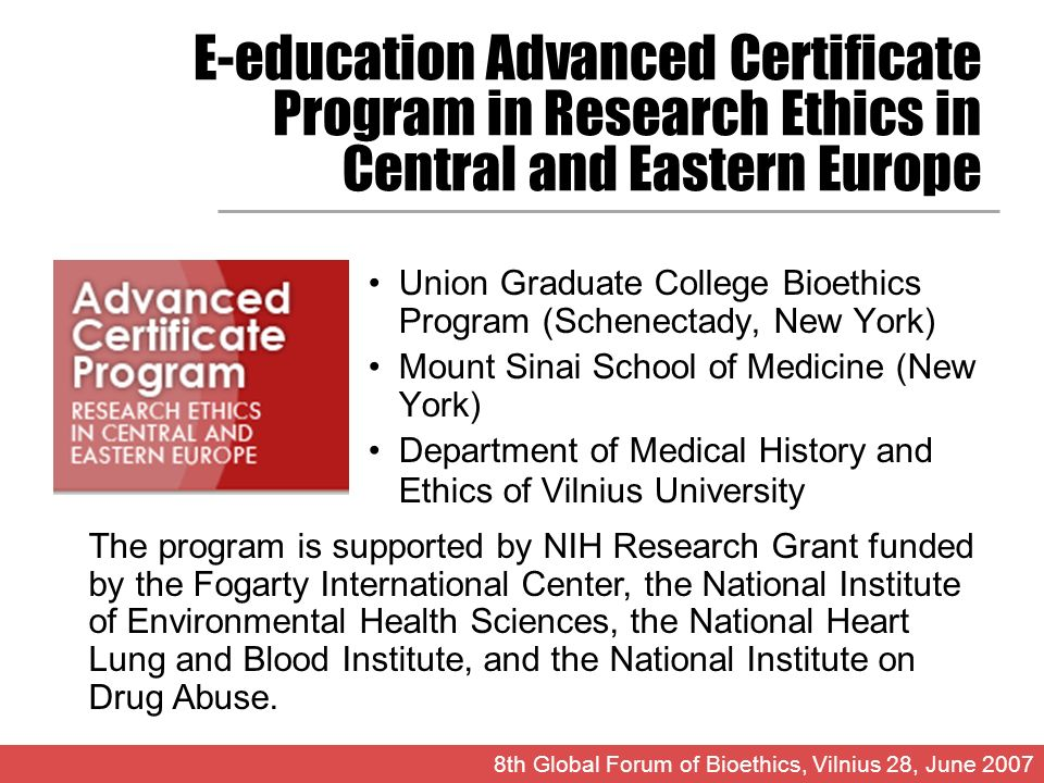 E-education Advanced Certificate Program in Research Ethics in Central and Eastern Europe Union Graduate College Bioethics Program (Schenectady, New York) Mount Sinai School of Medicine (New York) Department of Medical History and Ethics of Vilnius University 8th Global Forum of Bioethics, Vilnius 28, June 2007 The program is supported by NIH Research Grant funded by the Fogarty International Center, the National Institute of Environmental Health Sciences, the National Heart Lung and Blood Institute, and the National Institute on Drug Abuse.
