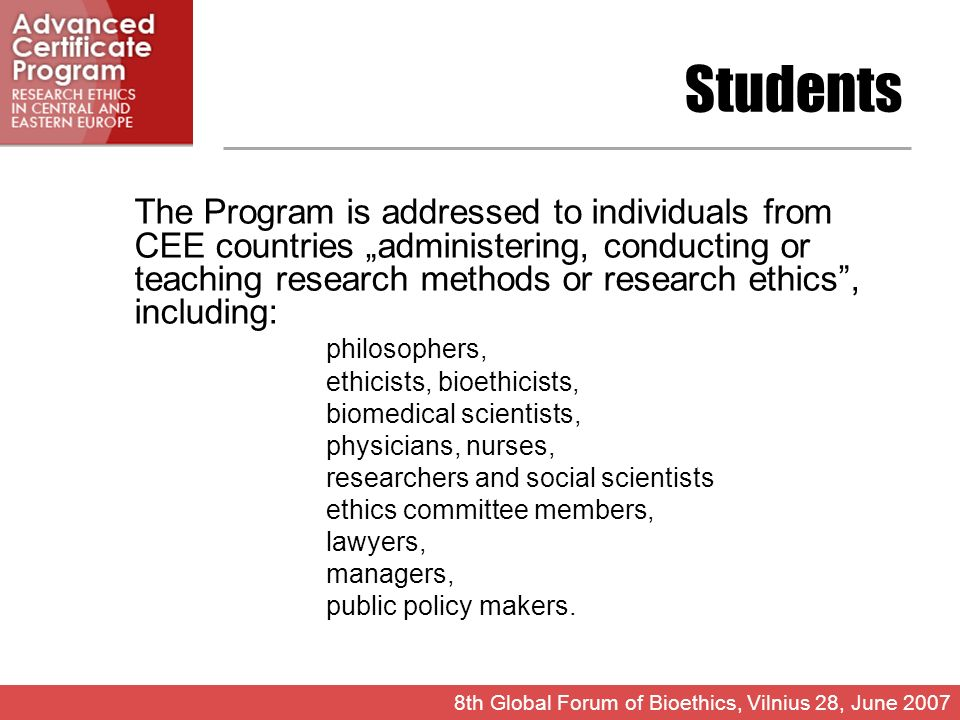 Students The Program is addressed to individuals from CEE countries administering, conducting or teaching research methods or research ethics, including: philosophers, ethicists, bioethicists, biomedical scientists, physicians, nurses, researchers and social scientists ethics committee members, lawyers, managers, public policy makers.