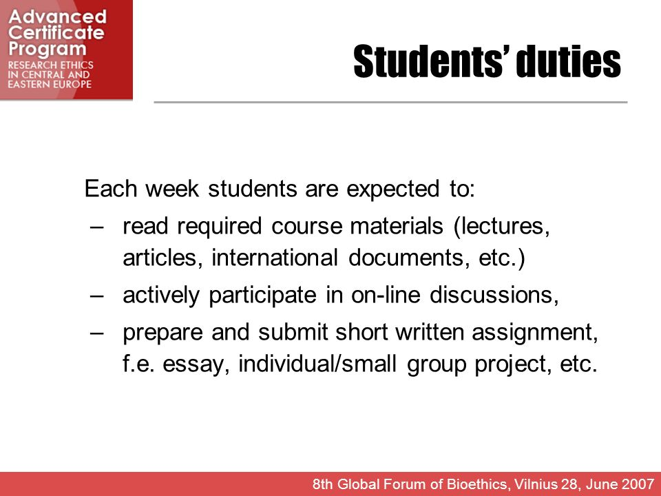 Students duties Each week students are expected to: –read required course materials (lectures, articles, international documents, etc.) –actively participate in on-line discussions, –prepare and submit short written assignment, f.e.