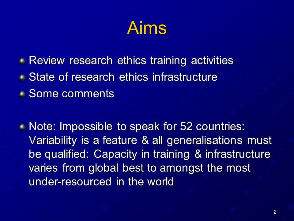 2 Aims Review research ethics training activities State of research ethics infrastructure Some comments Note: Impossible to speak for 52 countries: Variability is a feature & all generalisations must be qualified: Capacity in training & infrastructure varies from global best to amongst the most under-resourced in the world
