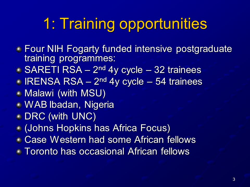 3 1: Training opportunities Four NIH Fogarty funded intensive postgraduate training programmes: SARETI RSA – 2 nd 4y cycle – 32 trainees IRENSA RSA – 2 nd 4y cycle – 54 trainees Malawi (with MSU) WAB Ibadan, Nigeria DRC (with UNC) (Johns Hopkins has Africa Focus) Case Western had some African fellows Toronto has occasional African fellows