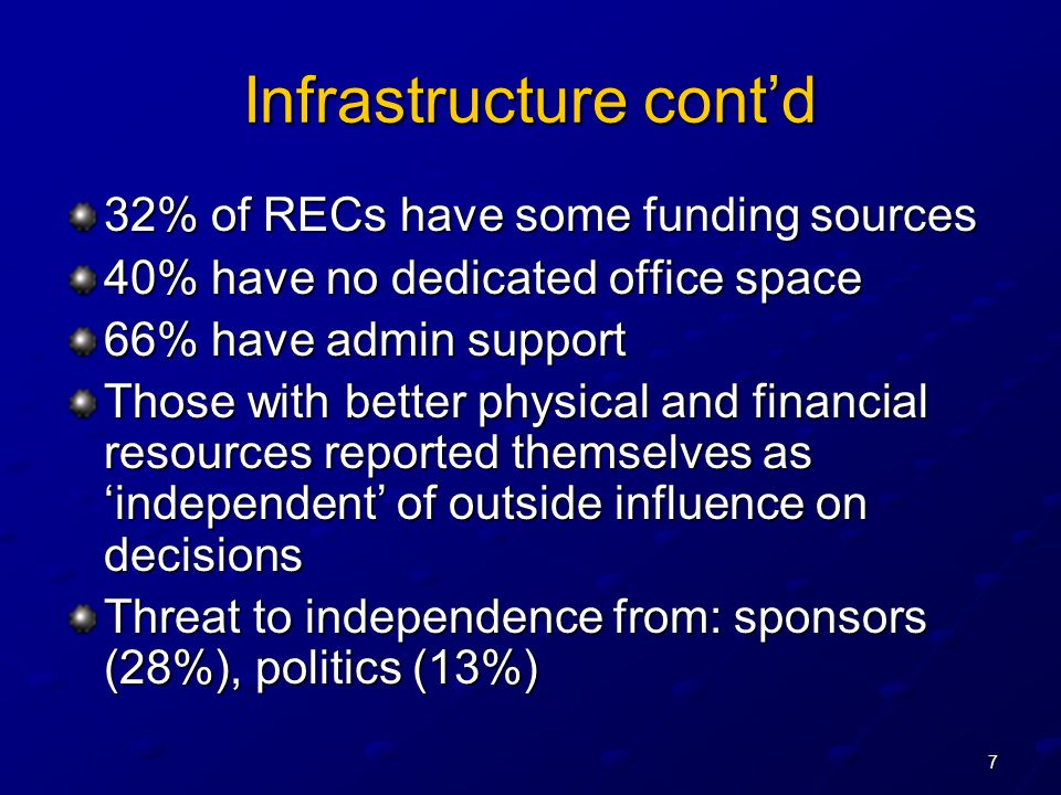 7 Infrastructure contd 32% of RECs have some funding sources 40% have no dedicated office space 66% have admin support Those with better physical and financial resources reported themselves as independent of outside influence on decisions Threat to independence from: sponsors (28%), politics (13%)