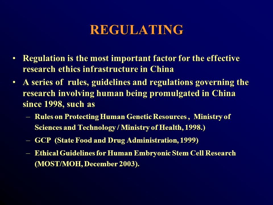 REGULATING Regulation is the most important factor for the effective research ethics infrastructure in ChinaRegulation is the most important factor for the effective research ethics infrastructure in China A series of rules, guidelines and regulations governing the research involving human being promulgated in China since 1998, such asA series of rules, guidelines and regulations governing the research involving human being promulgated in China since 1998, such as –Rules on Protecting Human Genetic Resources, Ministry of Sciences and Technology / Ministry of Health, 1998.) –GCP (State Food and Drug Administration, 1999) –Ethical Guidelines for Human Embryonic Stem Cell Research (MOST/MOH, December 2003).