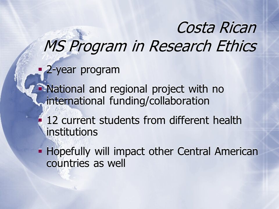 2-year program National and regional project with no international funding/collaboration 12 current students from different health institutions Hopefully will impact other Central American countries as well 2-year program National and regional project with no international funding/collaboration 12 current students from different health institutions Hopefully will impact other Central American countries as well Costa Rican MS Program in Research Ethics