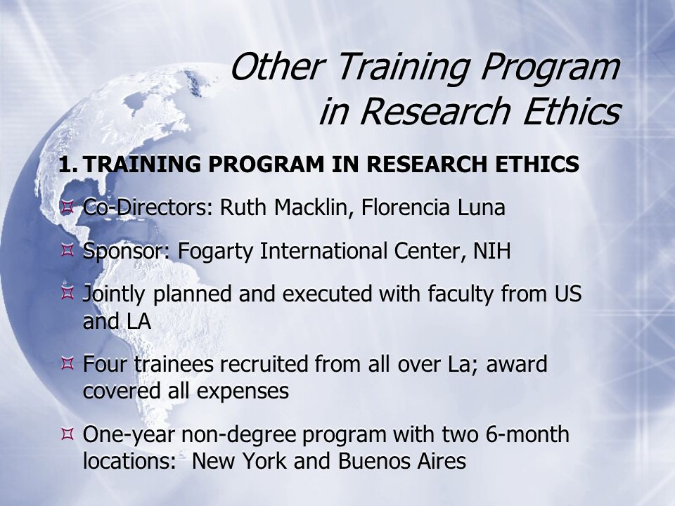 Other Training Program in Research Ethics 1.TRAINING PROGRAM IN RESEARCH ETHICS Co-Directors: Ruth Macklin, Florencia Luna Sponsor: Fogarty International Center, NIH Jointly planned and executed with faculty from US and LA Four trainees recruited from all over La; award covered all expenses One-year non-degree program with two 6-month locations: New York and Buenos Aires 1.TRAINING PROGRAM IN RESEARCH ETHICS Co-Directors: Ruth Macklin, Florencia Luna Sponsor: Fogarty International Center, NIH Jointly planned and executed with faculty from US and LA Four trainees recruited from all over La; award covered all expenses One-year non-degree program with two 6-month locations: New York and Buenos Aires