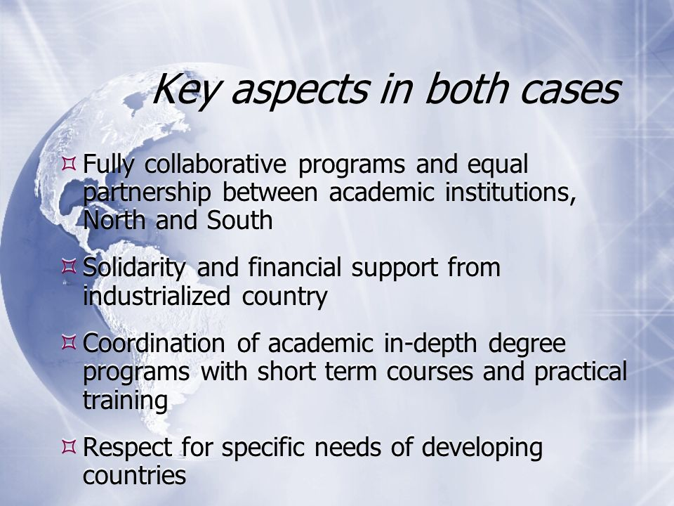 Key aspects in both cases Fully collaborative programs and equal partnership between academic institutions, North and South Solidarity and financial support from industrialized country Coordination of academic in-depth degree programs with short term courses and practical training Respect for specific needs of developing countries Fully collaborative programs and equal partnership between academic institutions, North and South Solidarity and financial support from industrialized country Coordination of academic in-depth degree programs with short term courses and practical training Respect for specific needs of developing countries