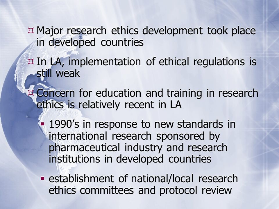 Major research ethics development took place in developed countries In LA, implementation of ethical regulations is still weak Concern for education and training in research ethics is relatively recent in LA 1990s in response to new standards in international research sponsored by pharmaceutical industry and research institutions in developed countries establishment of national/local research ethics committees and protocol review Major research ethics development took place in developed countries In LA, implementation of ethical regulations is still weak Concern for education and training in research ethics is relatively recent in LA 1990s in response to new standards in international research sponsored by pharmaceutical industry and research institutions in developed countries establishment of national/local research ethics committees and protocol review