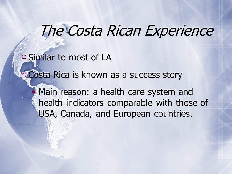 The Costa Rican Experience Similar to most of LA Costa Rica is known as a success story Main reason: a health care system and health indicators comparable with those of USA, Canada, and European countries.