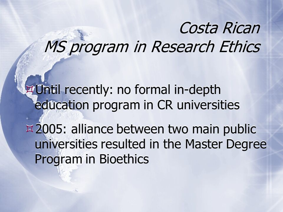 Until recently: no formal in-depth education program in CR universities 2005: alliance between two main public universities resulted in the Master Degree Program in Bioethics Until recently: no formal in-depth education program in CR universities 2005: alliance between two main public universities resulted in the Master Degree Program in Bioethics Costa Rican MS program in Research Ethics
