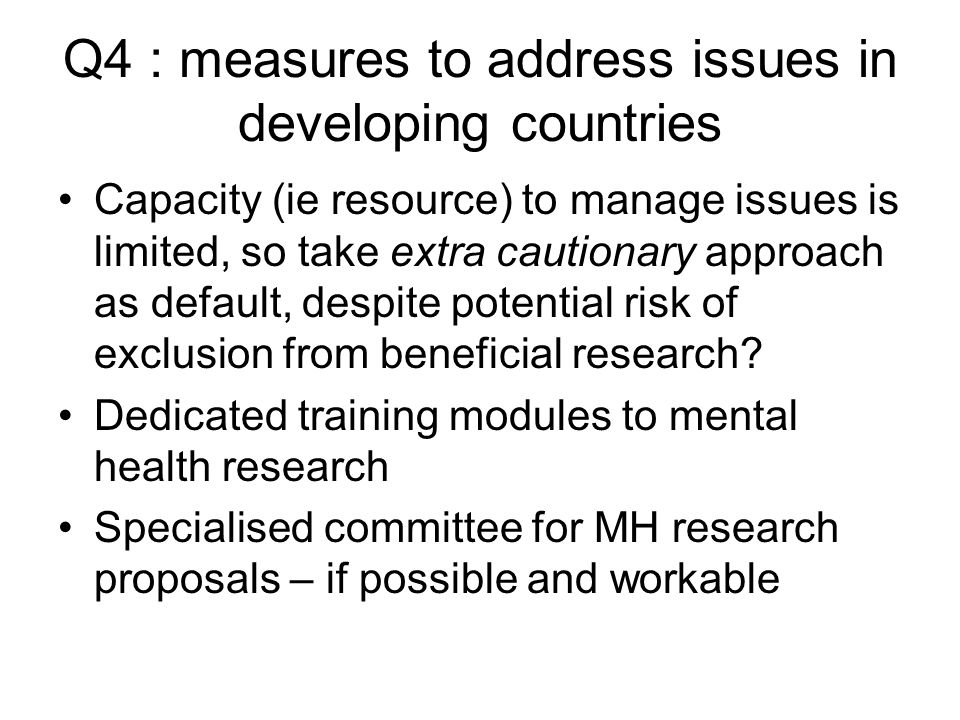 Q4 : measures to address issues in developing countries Capacity (ie resource) to manage issues is limited, so take extra cautionary approach as default, despite potential risk of exclusion from beneficial research.