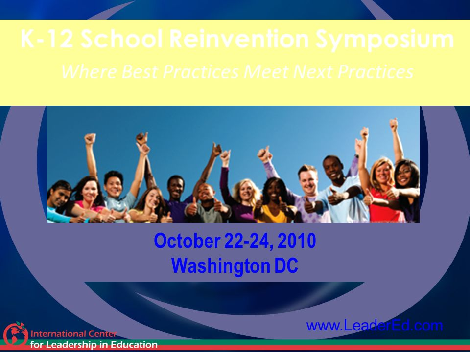 October 22-24, 2010 Washington DC K-12 School Reinvention Symposium Where Best Practices Meet Next Practices