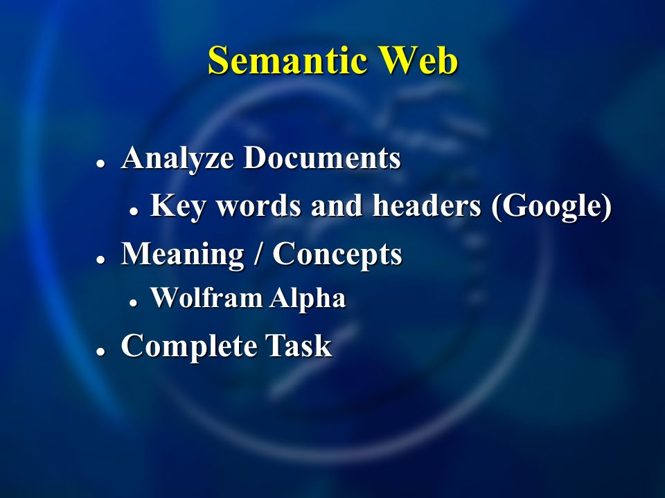 Semantic Web Analyze Documents Analyze Documents Key words and headers (Google) Key words and headers (Google) Meaning / Concepts Meaning / Concepts Wolfram Alpha Wolfram Alpha Complete Task Complete Task