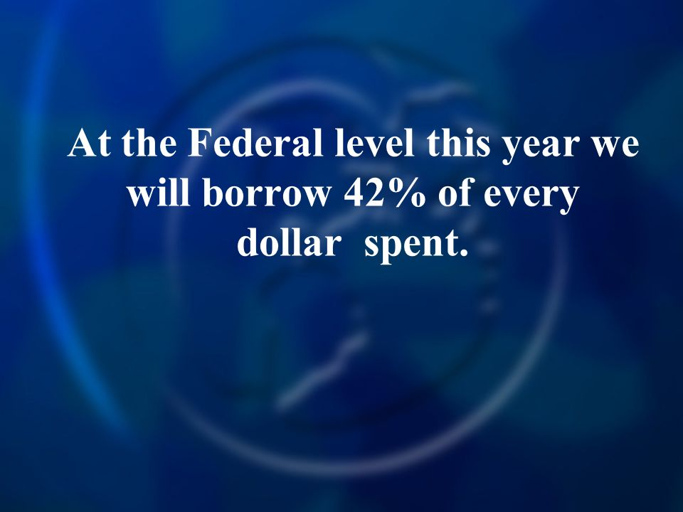 At the Federal level this year we will borrow 42% of every dollar spent.