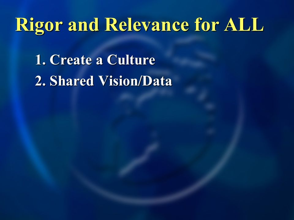 1. Create a Culture 2. Shared Vision/Data Rigor and Relevance for ALL