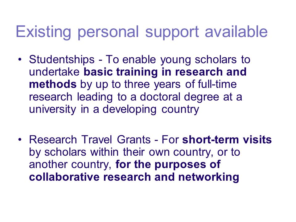 Existing personal support available Studentships - To enable young scholars to undertake basic training in research and methods by up to three years of full-time research leading to a doctoral degree at a university in a developing country Research Travel Grants - For short-term visits by scholars within their own country, or to another country, for the purposes of collaborative research and networking