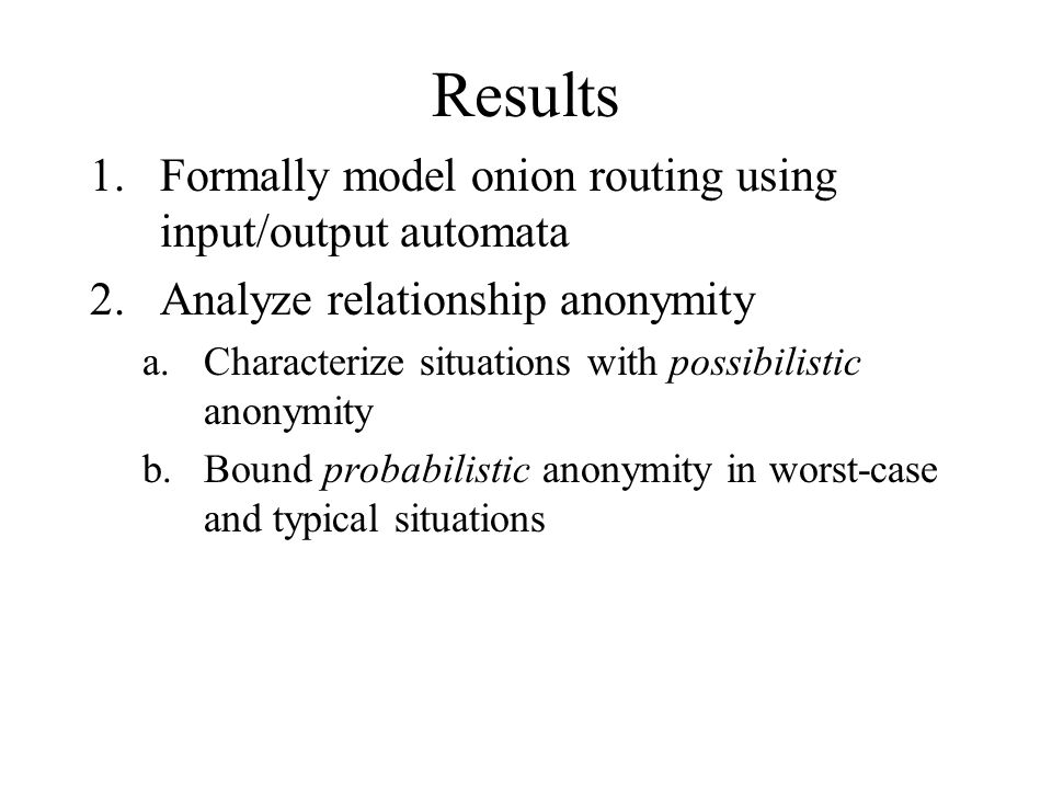 Results 1.Formally model onion routing using input/output automata 2.Analyze relationship anonymity a.Characterize situations with possibilistic anonymity b.Bound probabilistic anonymity in worst-case and typical situations