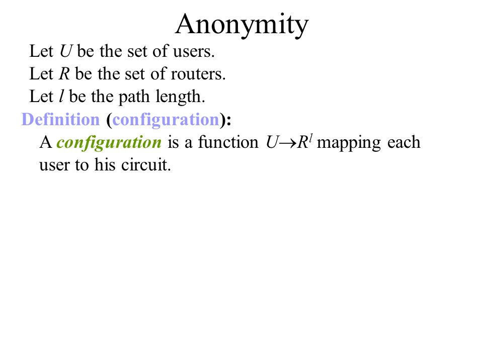 Anonymity Definition (configuration): A configuration is a function U R l mapping each user to his circuit.