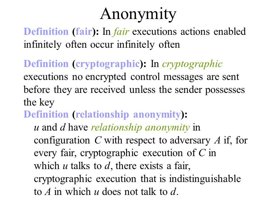 Definition (relationship anonymity): u and d have relationship anonymity in configuration C with respect to adversary A if, for every fair, cryptographic execution of C in which u talks to d, there exists a fair, cryptographic execution that is indistinguishable to A in which u does not talk to d.