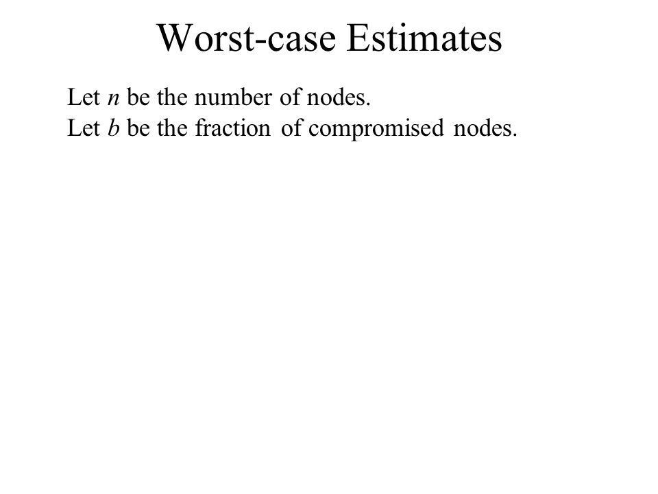 Worst-case Estimates Let n be the number of nodes. Let b be the fraction of compromised nodes.