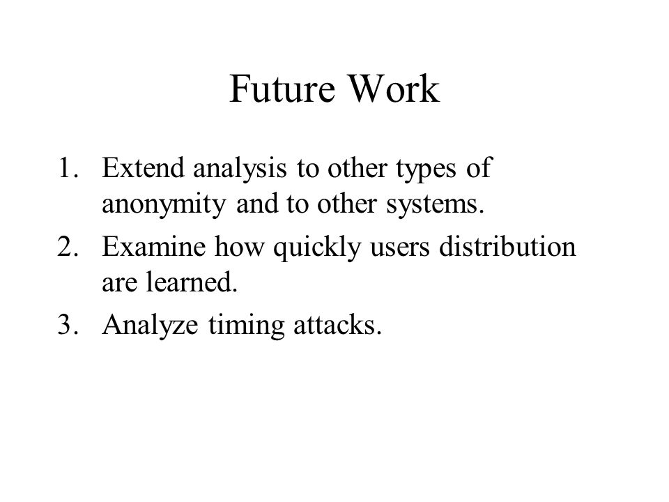 Future Work 1.Extend analysis to other types of anonymity and to other systems.