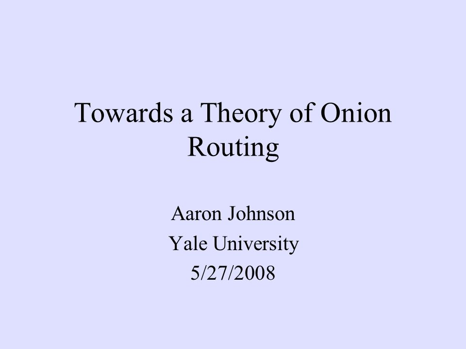 Towards a Theory of Onion Routing Aaron Johnson Yale University 5/27/2008