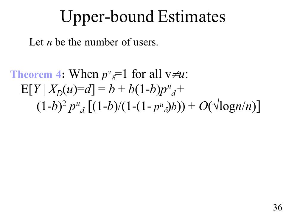Upper-bound Estimates Theorem 4: When p v =1 for all v u: E[Y | X D (u)=d] = b + b(1-b)p u d + (1-b) 2 p u d [ (1-b)/(1-(1- p u ) b )) + O( logn/n) ] Let n be the number of users.