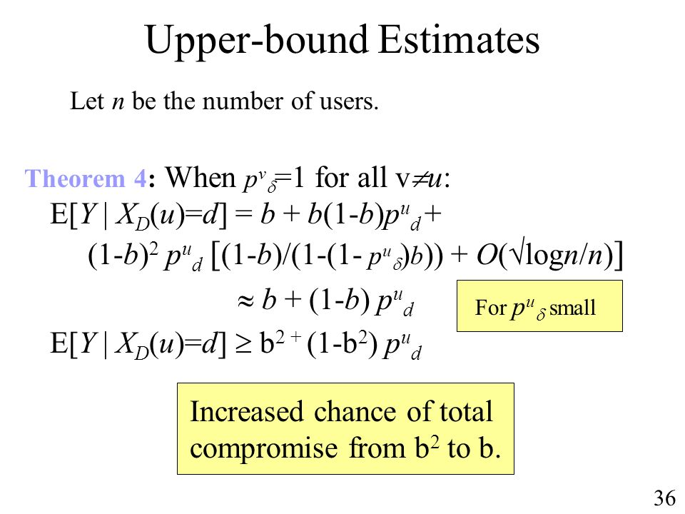 Upper-bound Estimates Theorem 4: When p v =1 for all v u: E[Y | X D (u)=d] = b + b(1-b)p u d + (1-b) 2 p u d [ (1-b)/(1-(1- p u ) b )) + O( logn/n) ] b + (1-b) p u d E[Y | X D (u)=d] b 2 + (1-b 2 ) p u d Let n be the number of users.