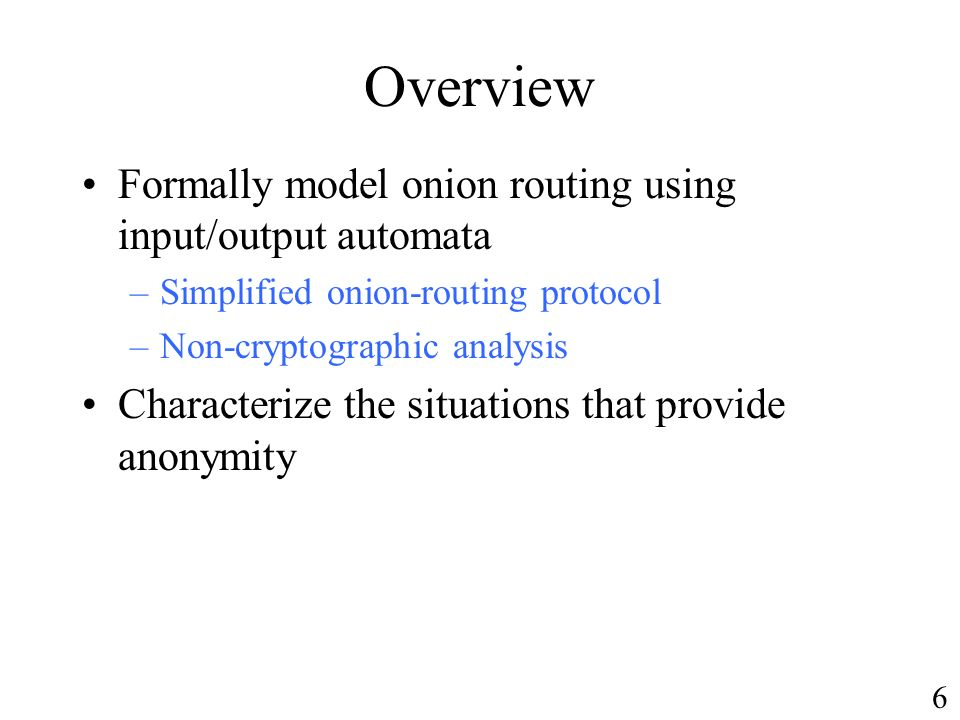 Overview Formally model onion routing using input/output automata –Simplified onion-routing protocol –Non-cryptographic analysis Characterize the situations that provide anonymity 6