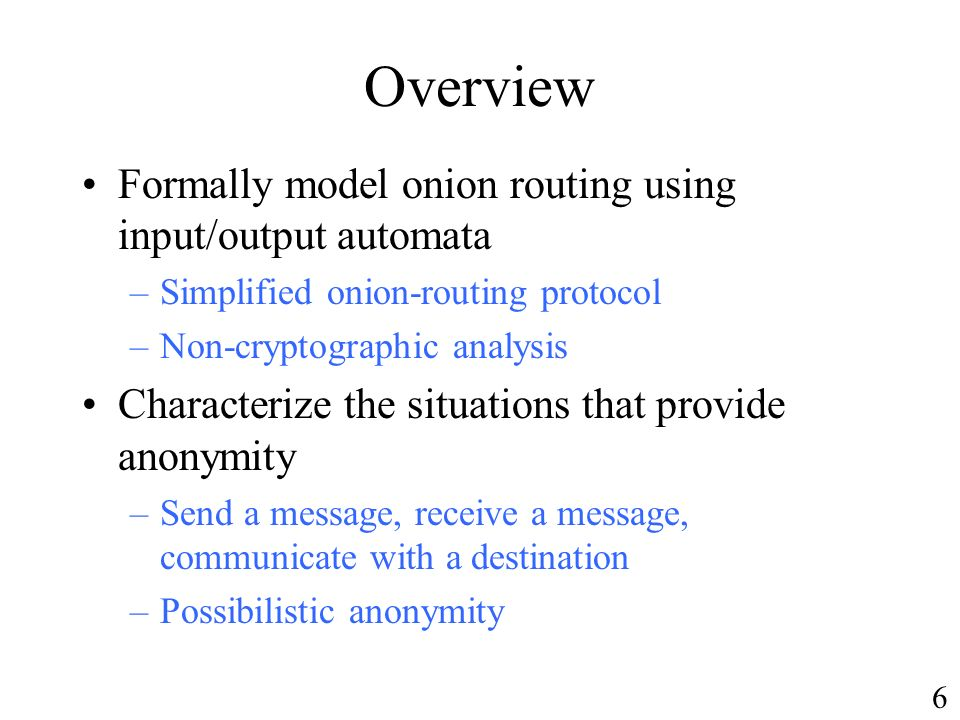 Overview Formally model onion routing using input/output automata –Simplified onion-routing protocol –Non-cryptographic analysis Characterize the situations that provide anonymity –Send a message, receive a message, communicate with a destination –Possibilistic anonymity 6