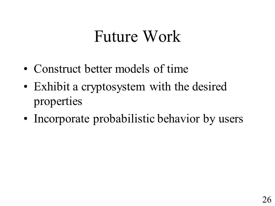 Future Work Construct better models of time Exhibit a cryptosystem with the desired properties Incorporate probabilistic behavior by users 26