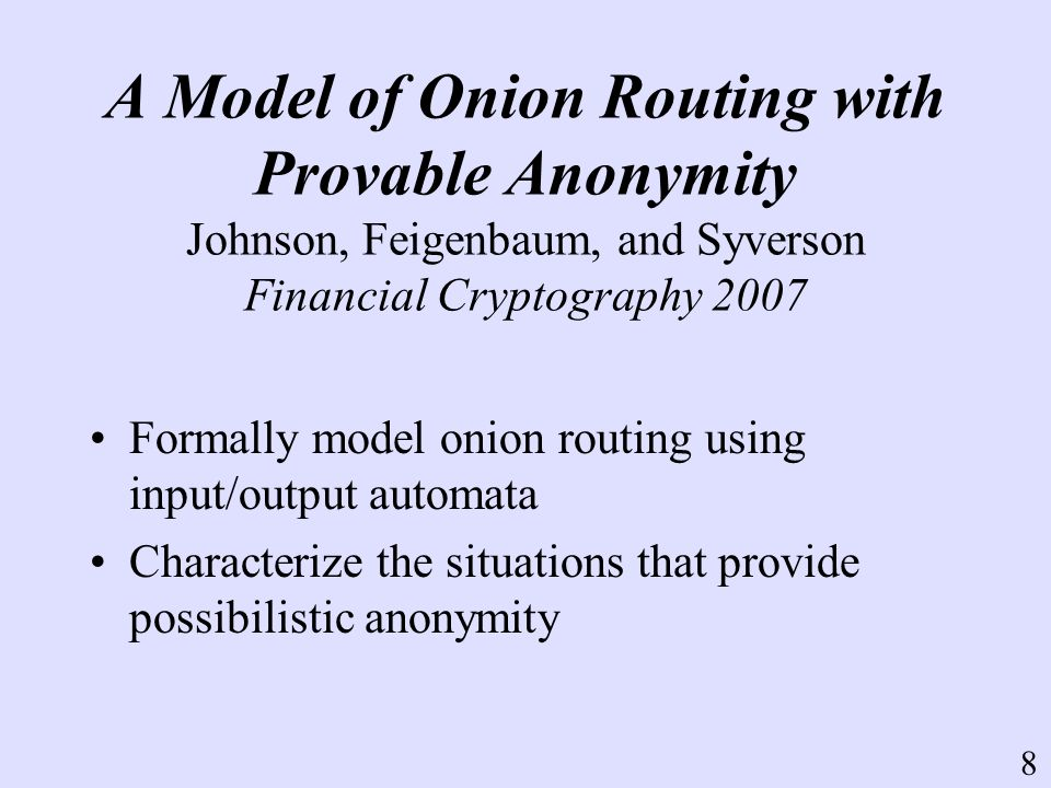 A Model of Onion Routing with Provable Anonymity Johnson, Feigenbaum, and Syverson Financial Cryptography 2007 Formally model onion routing using input/output automata Characterize the situations that provide possibilistic anonymity 8