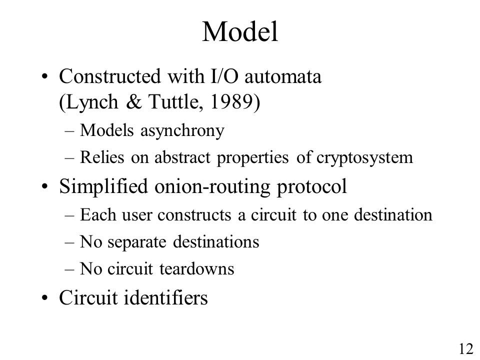 Model Constructed with I/O automata (Lynch & Tuttle, 1989) –Models asynchrony –Relies on abstract properties of cryptosystem Simplified onion-routing protocol –Each user constructs a circuit to one destination –No separate destinations –No circuit teardowns Circuit identifiers 12