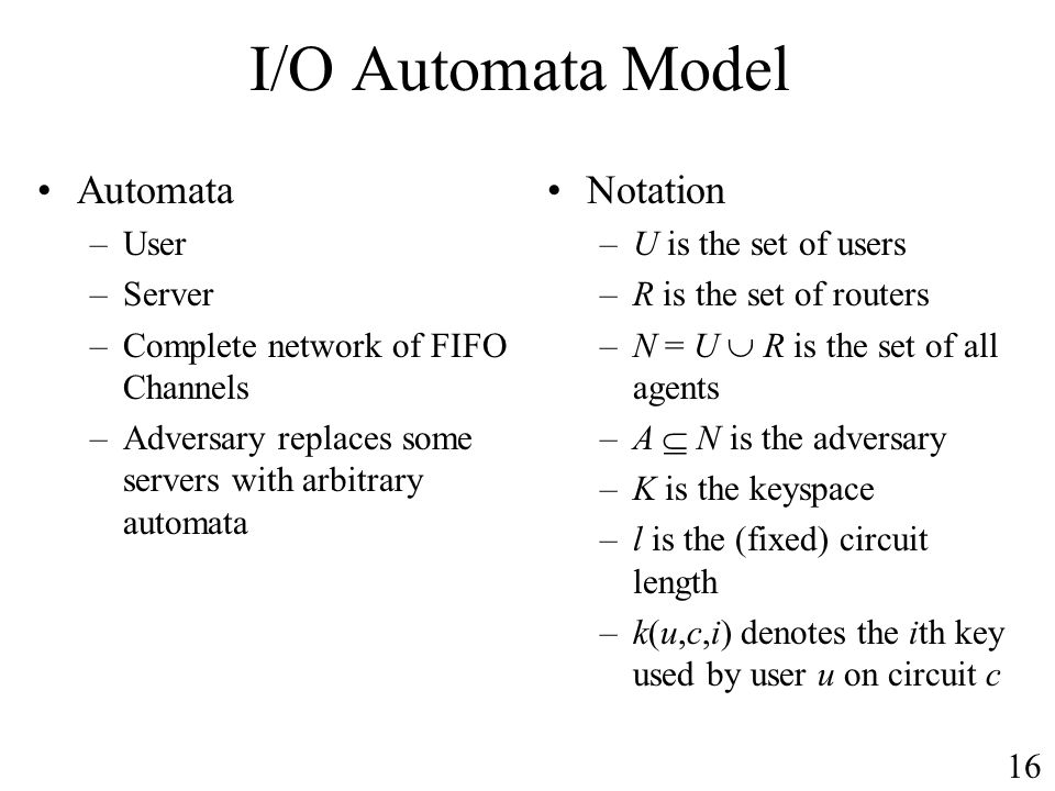 I/O Automata Model Automata –User –Server –Complete network of FIFO Channels –Adversary replaces some servers with arbitrary automata Notation –U is the set of users –R is the set of routers –N = U R is the set of all agents –A N is the adversary –K is the keyspace –l is the (fixed) circuit length –k(u,c,i) denotes the ith key used by user u on circuit c 16