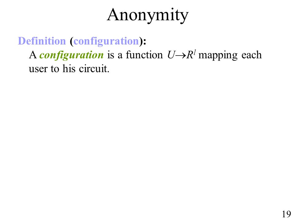 Anonymity 19 Definition (configuration): A configuration is a function U R l mapping each user to his circuit.