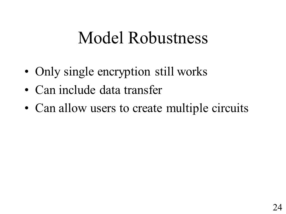 Model Robustness Only single encryption still works Can include data transfer Can allow users to create multiple circuits 24