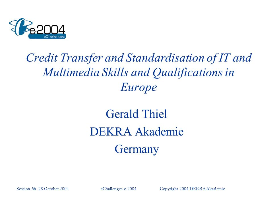 Credit Transfer and Standardisation of IT and Multimedia Skills and Qualifications in Europe Gerald Thiel DEKRA Akademie Germany Session 6h 28 October 2004eChallenges e-2004Copyright 2004 DEKRA Akademie