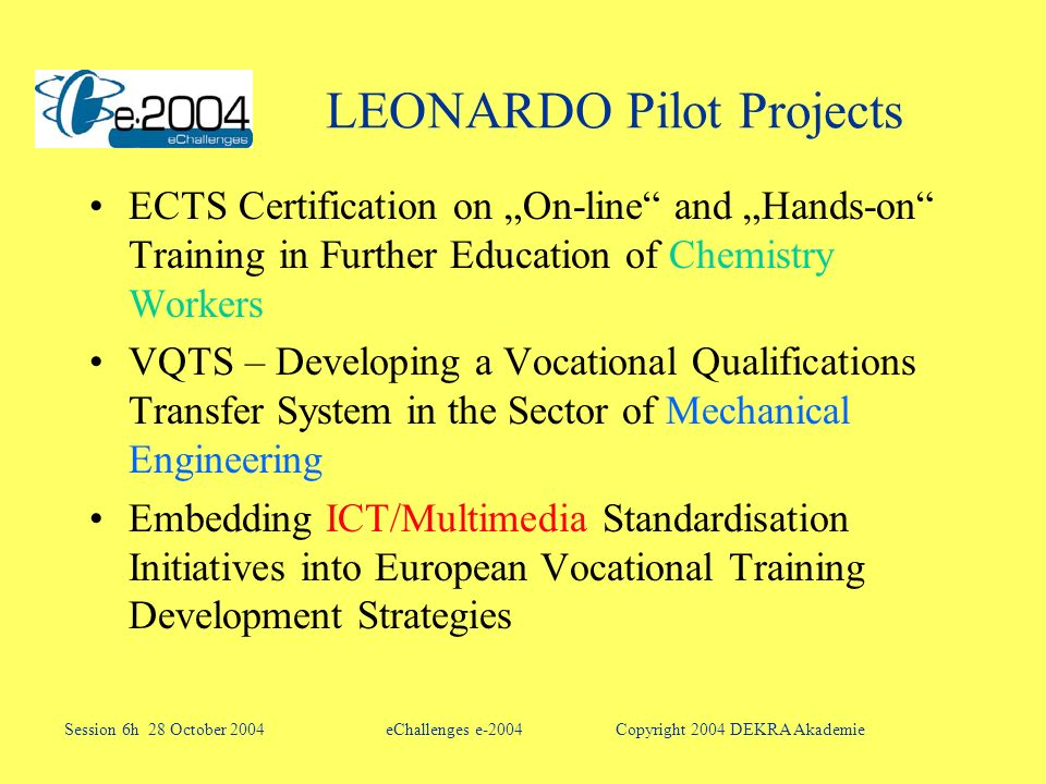 LEONARDO Pilot Projects ECTS Certification on On-line and Hands-on Training in Further Education of Chemistry Workers VQTS – Developing a Vocational Qualifications Transfer System in the Sector of Mechanical Engineering Embedding ICT/Multimedia Standardisation Initiatives into European Vocational Training Development Strategies eChallenges e-2004Session 6h 28 October 2004Copyright 2004 DEKRA Akademie