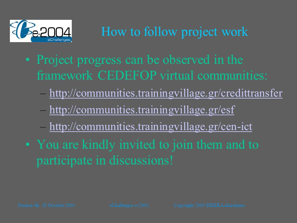 How to follow project work Project progress can be observed in the framework CEDEFOP virtual communities: –http://communities.trainingvillage.gr/credittransferhttp://communities.trainingvillage.gr/credittransfer –http://communities.trainingvillage.gr/esfhttp://communities.trainingvillage.gr/esf –http://communities.trainingvillage.gr/cen-icthttp://communities.trainingvillage.gr/cen-ict You are kindly invited to join them and to participate in discussions.
