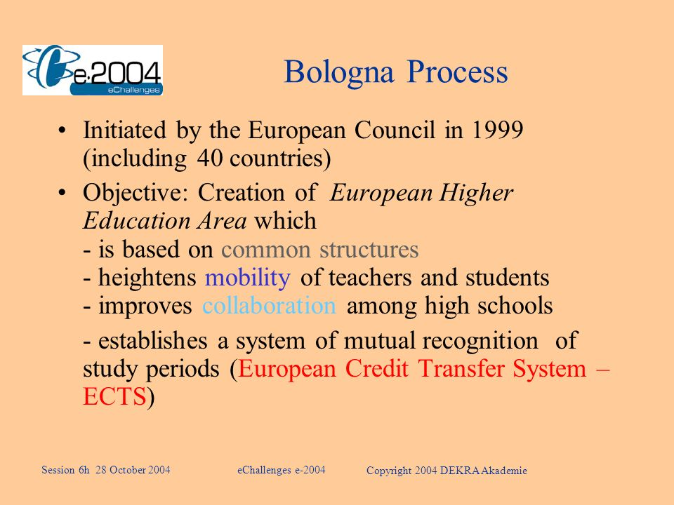 Bologna Process Initiated by the European Council in 1999 (including 40 countries) Objective: Creation of European Higher Education Area which - is based on common structures - heightens mobility of teachers and students - improves collaboration among high schools - establishes a system of mutual recognition of study periods (European Credit Transfer System – ECTS) eChallenges e-2004 Copyright 2004 DEKRA Akademie Session 6h 28 October 2004