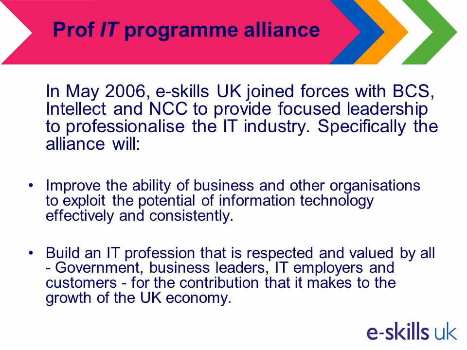 Prof IT programme alliance In May 2006, e-skills UK joined forces with BCS, Intellect and NCC to provide focused leadership to professionalise the IT industry.