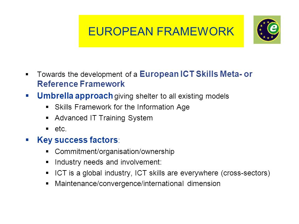 EUROPEAN FRAMEWORK Towards the development of a European ICT Skills Meta- or Reference Framework Umbrella approach giving shelter to all existing models Skills Framework for the Information Age Advanced IT Training System etc.